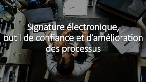 Signature électronique : outil de confiance et d'amélioration des processus !